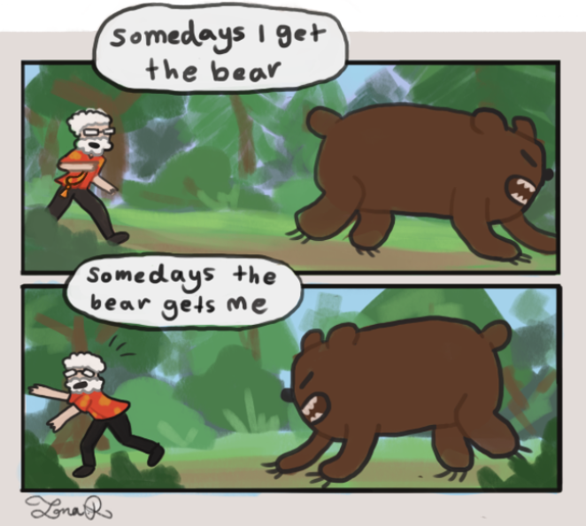 Some days the bear gets me . .